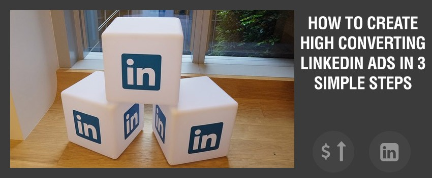 How to create High Converting LinkedIn Ads in 3 Simple Steps