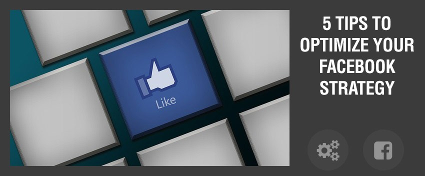 5 tips to optimize your Facebook strategy